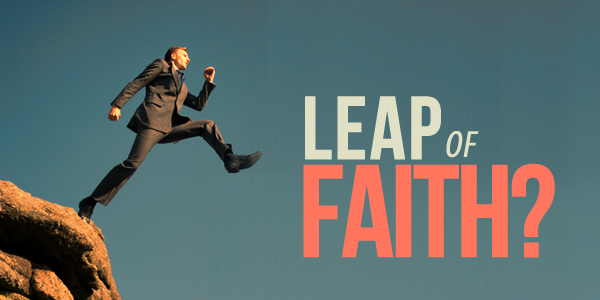 Have You Taken, Or Are Currently Taking A 'Leap Of Faith'?